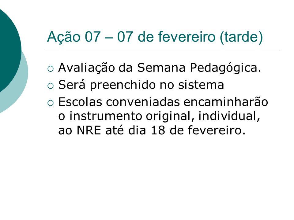 Ação 07 – 07 de fevereiro (tarde) Avaliação da Semana Pedagógica. Será preenchido no sistema Escolas conveniadas encaminharão o instrumento original,