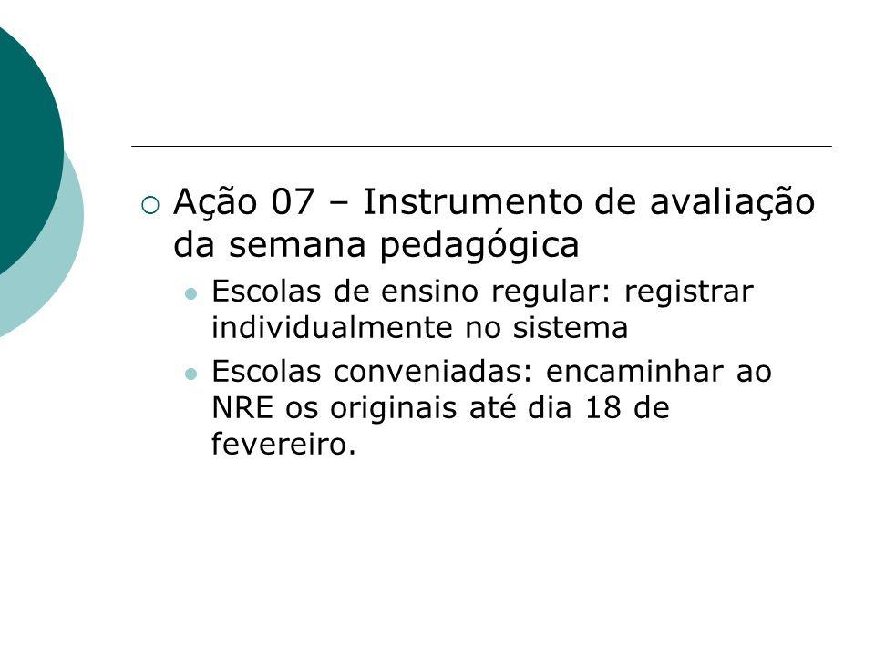 Ação 07 – Instrumento de avaliação da semana pedagógica Escolas de ensino regular: registrar individualmente no sistema Escolas conveniadas: encaminha