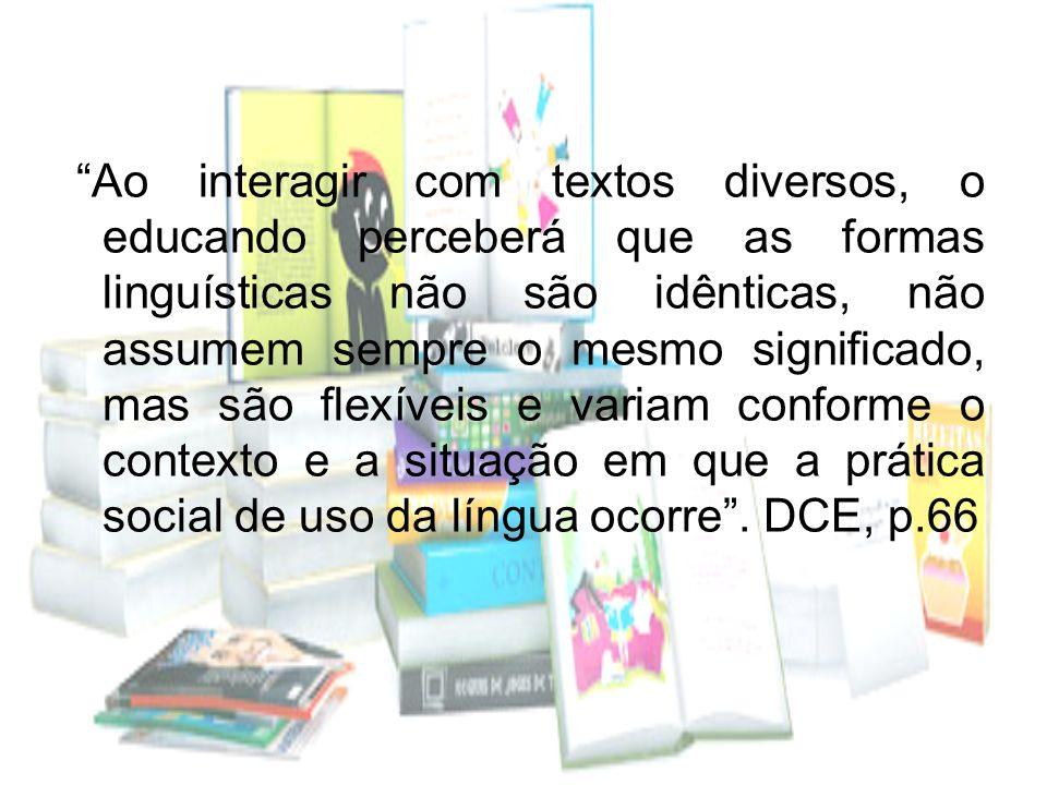 Ao interagir com textos diversos, o educando perceberá que as formas linguísticas não são idênticas, não assumem sempre o mesmo significado, mas são f
