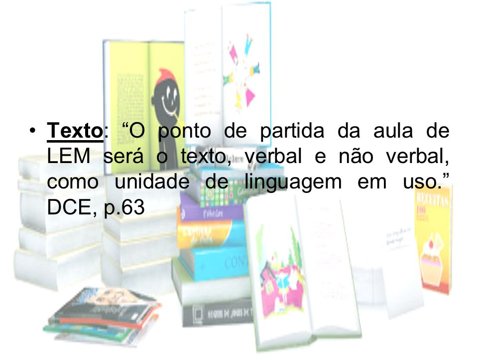 Texto: O ponto de partida da aula de LEM será o texto, verbal e não verbal, como unidade de linguagem em uso. DCE, p.63