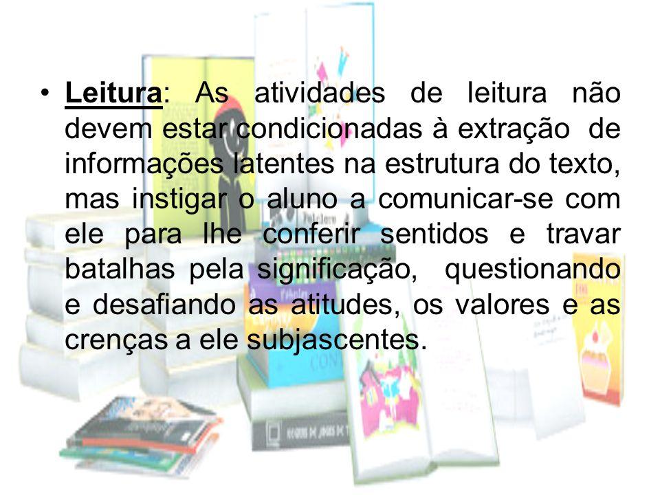 Leitura: As atividades de leitura não devem estar condicionadas à extração de informações latentes na estrutura do texto, mas instigar o aluno a comun