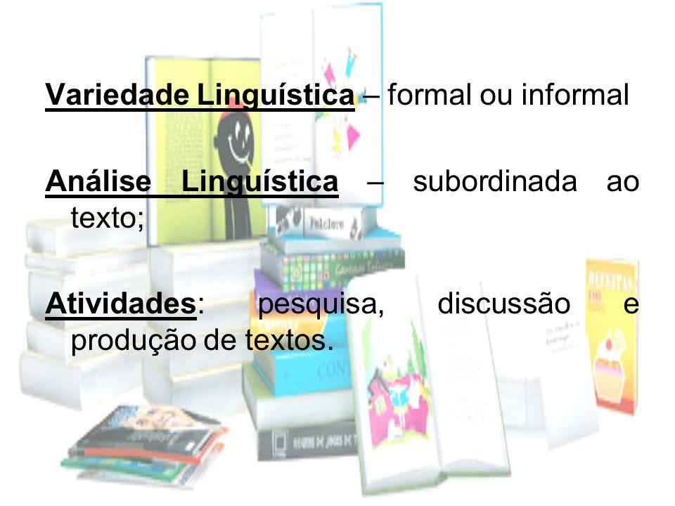 Variedade Linguística – formal ou informal Análise Linguística – subordinada ao texto; Atividades: pesquisa, discussão e produção de textos.