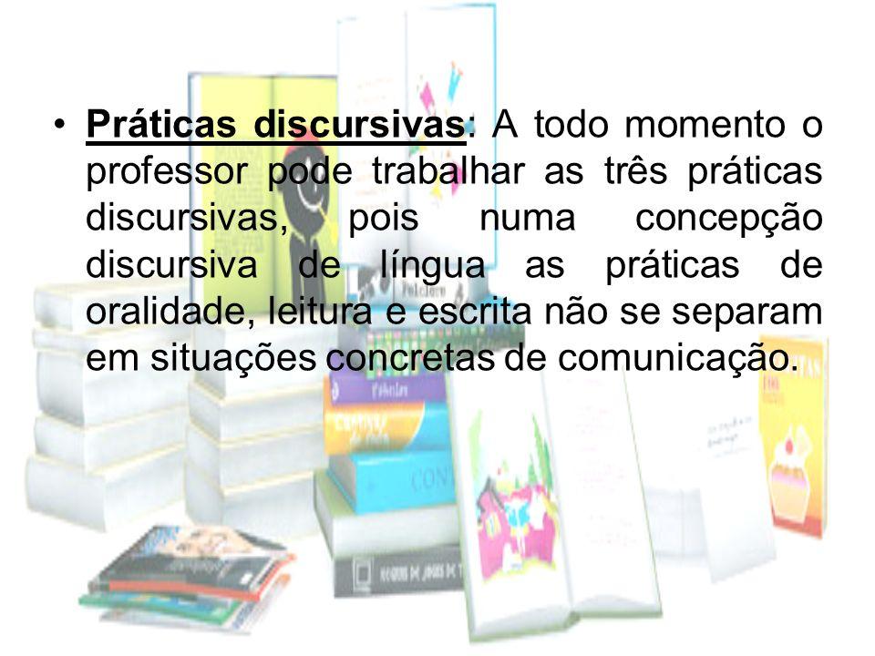 Práticas discursivas: A todo momento o professor pode trabalhar as três práticas discursivas, pois numa concepção discursiva de língua as práticas de