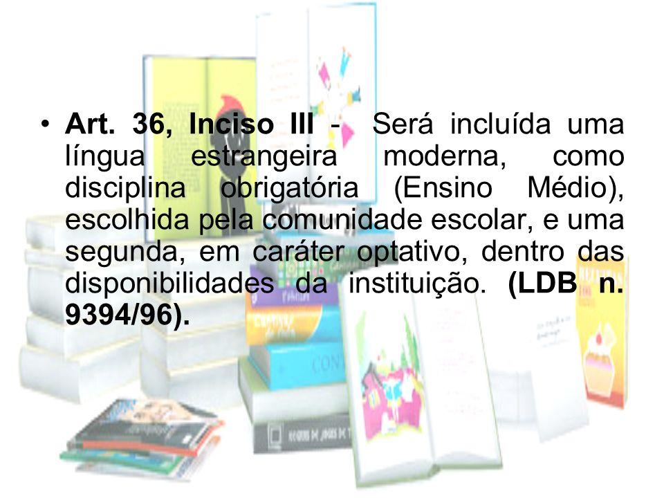 Art. 36, Inciso III - Será incluída uma língua estrangeira moderna, como disciplina obrigatória (Ensino Médio), escolhida pela comunidade escolar, e u