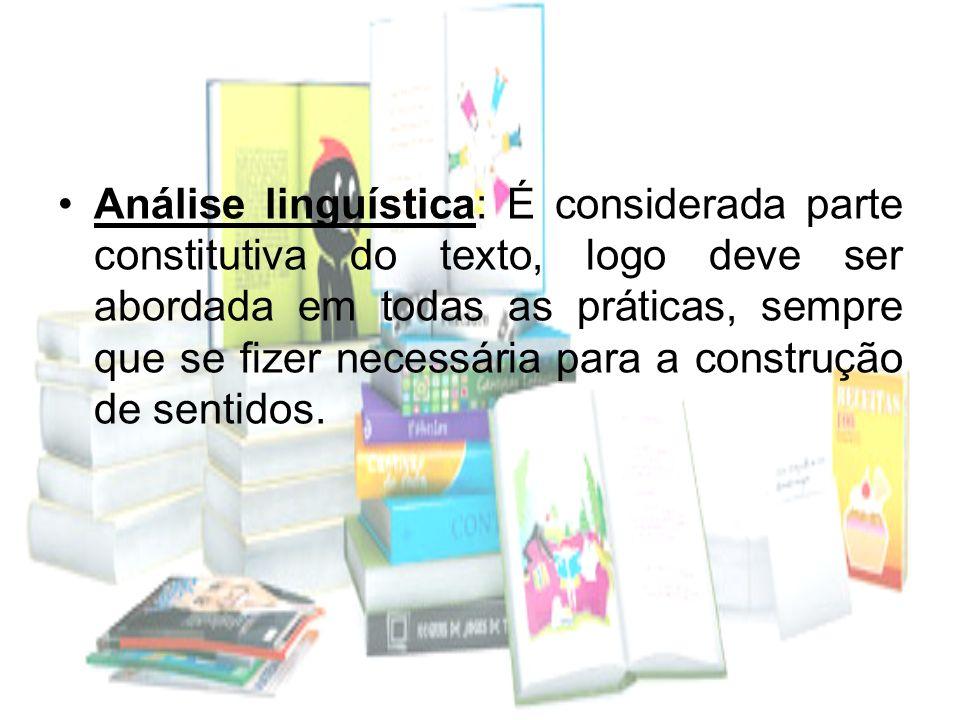Análise linguística: É considerada parte constitutiva do texto, logo deve ser abordada em todas as práticas, sempre que se fizer necessária para a con