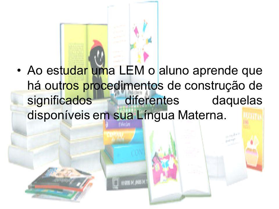 Ao estudar uma LEM o aluno aprende que há outros procedimentos de construção de significados diferentes daquelas disponíveis em sua Língua Materna.
