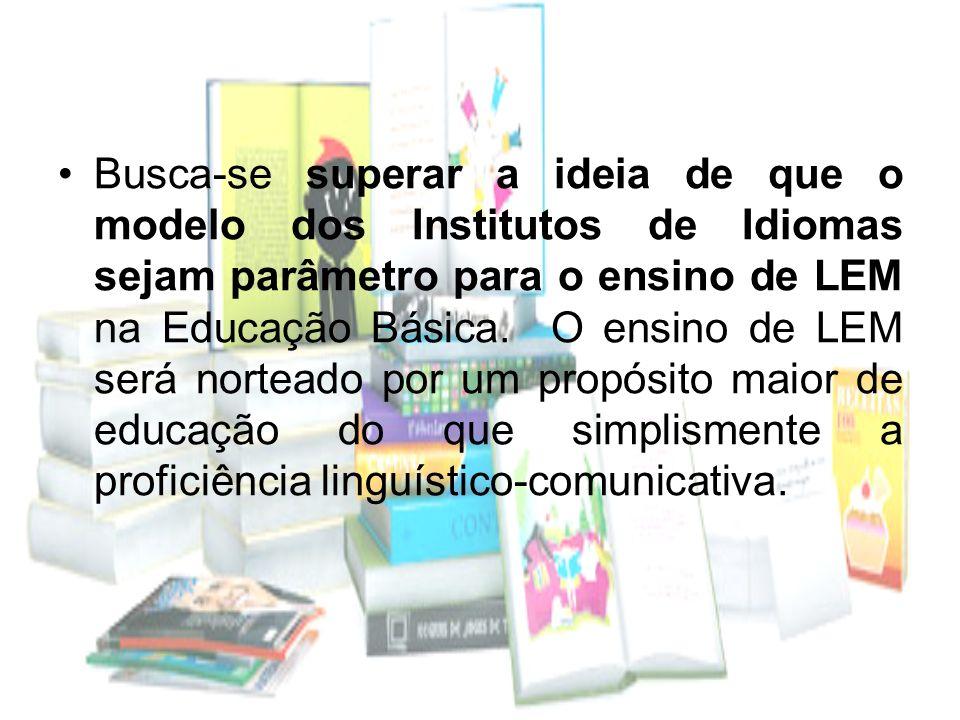 Busca-se superar a ideia de que o modelo dos Institutos de Idiomas sejam parâmetro para o ensino de LEM na Educação Básica. O ensino de LEM será norte