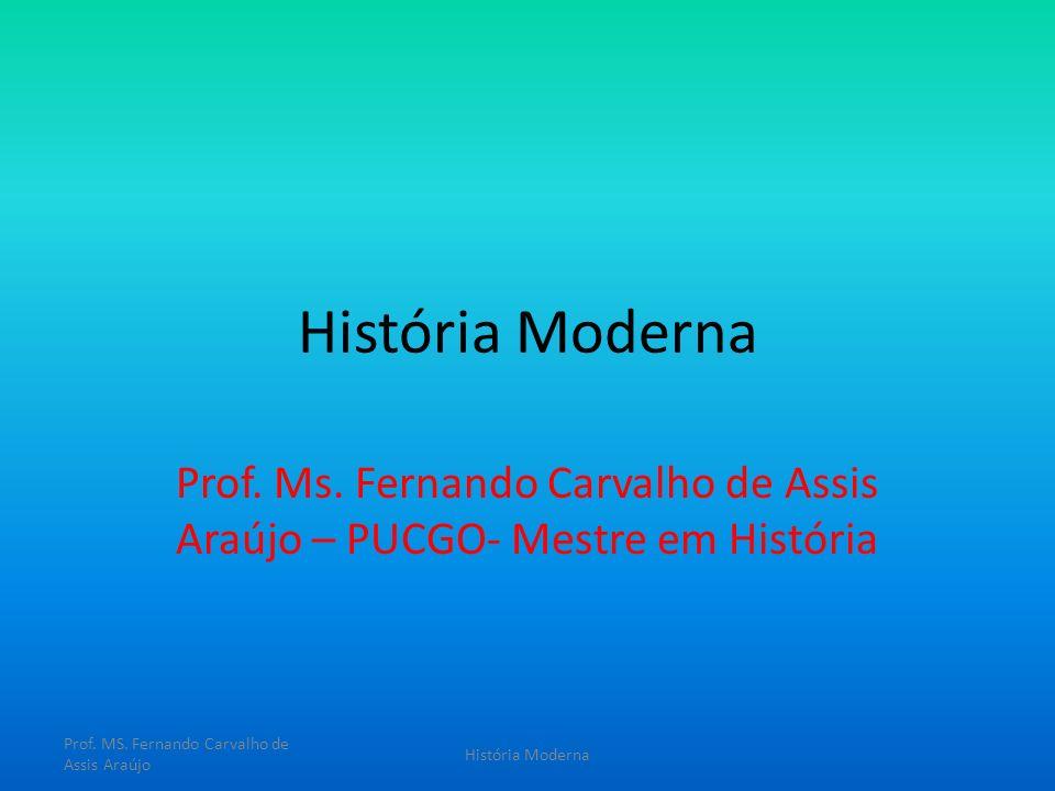 História Moderna Prof. Ms. Fernando Carvalho de Assis Araújo – PUCGO- Mestre em História Prof. MS. Fernando Carvalho de Assis Araújo História Moderna