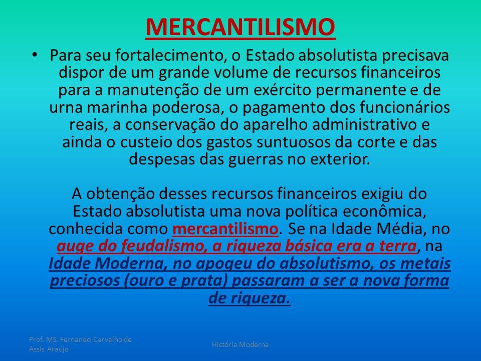 MERCANTILISMO Para seu fortalecimento, o Estado absolutista precisava dispor de um grande volume de recursos financeiros para a manutenção de um exérc
