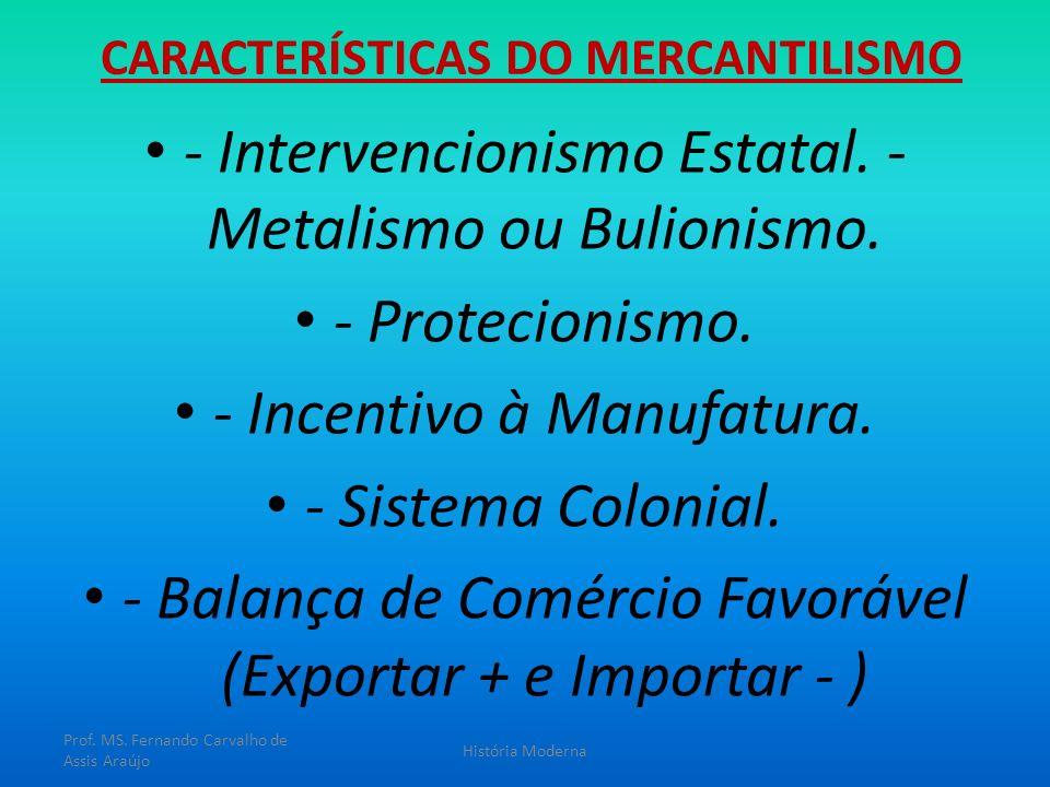 CARACTERÍSTICAS DO MERCANTILISMO - Intervencionismo Estatal. - Metalismo ou Bulionismo. - Protecionismo. - Incentivo à Manufatura. - Sistema Colonial.