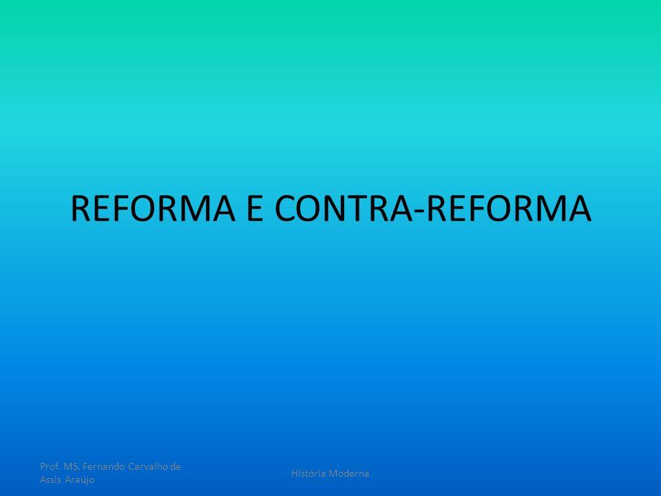 REFORMA E CONTRA-REFORMA Prof. MS. Fernando Carvalho de Assis Araújo História Moderna