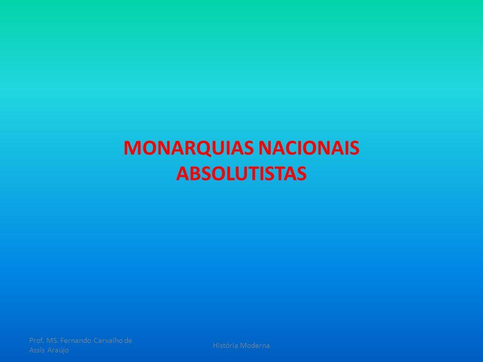 MONARQUIAS NACIONAIS ABSOLUTISTAS Prof. MS. Fernando Carvalho de Assis Araújo História Moderna