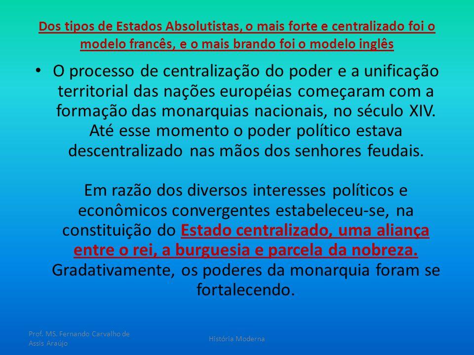 Dos tipos de Estados Absolutistas, o mais forte e centralizado foi o modelo francês, e o mais brando foi o modelo inglês O processo de centralização d