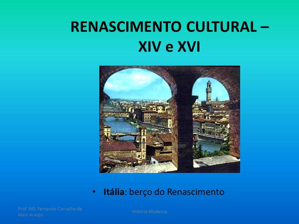 RENASCIMENTO CULTURAL – XIV e XVI Itália: berço do Renascimento Prof. MS. Fernando Carvalho de Assis Araújo História Moderna
