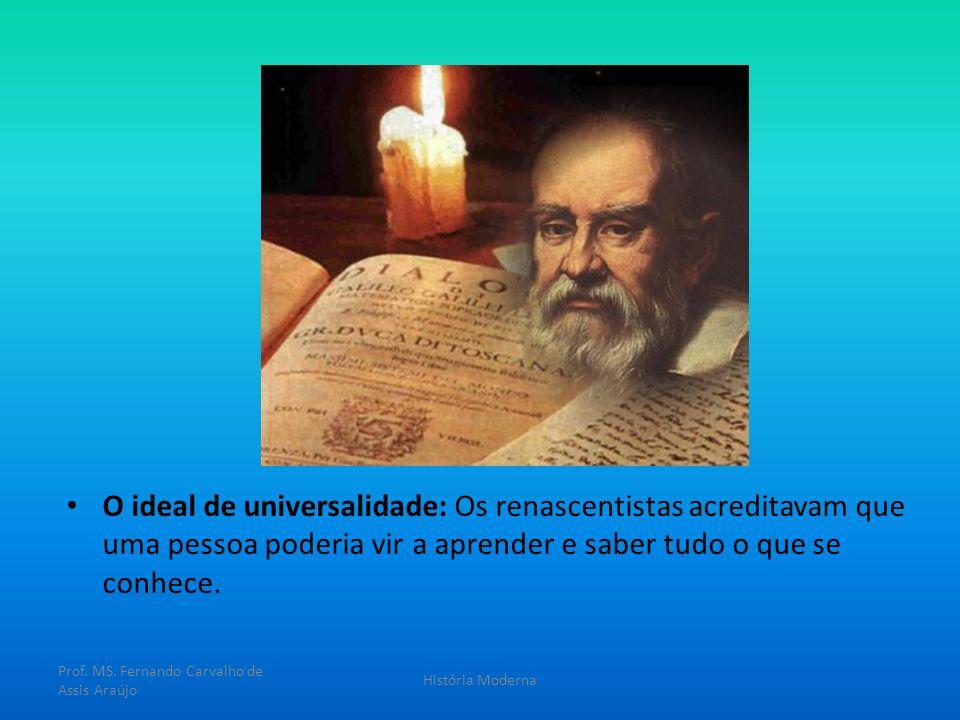 O ideal de universalidade: Os renascentistas acreditavam que uma pessoa poderia vir a aprender e saber tudo o que se conhece. Prof. MS. Fernando Carva