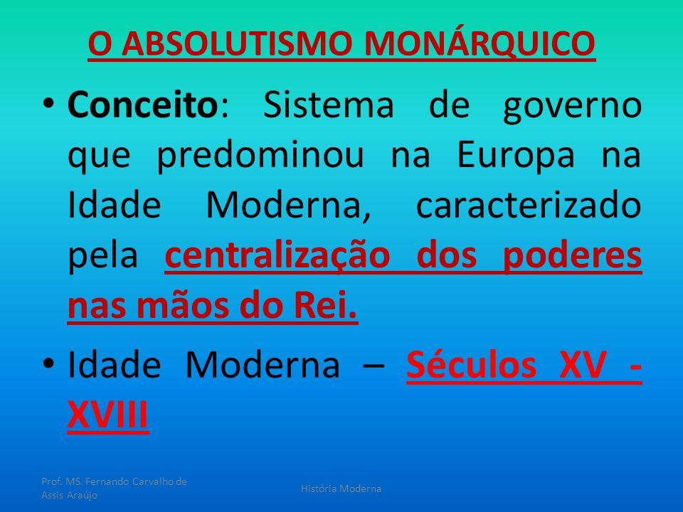O ABSOLUTISMO MONÁRQUICO Conceito: Sistema de governo que predominou na Europa na Idade Moderna, caracterizado pela centralização dos poderes nas mãos