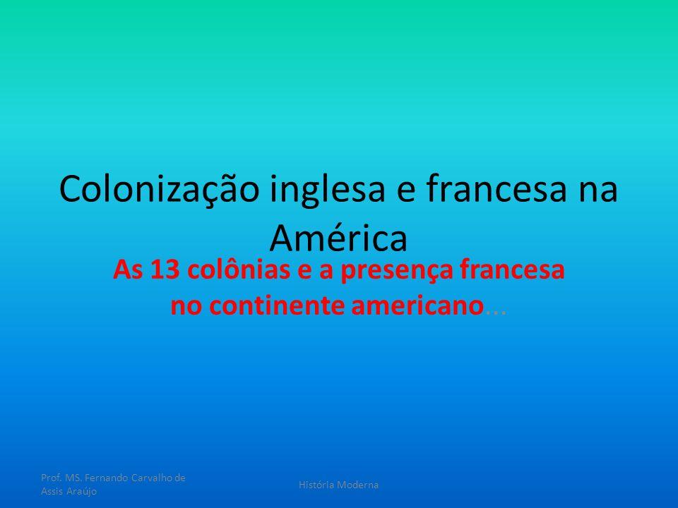 Colonização inglesa e francesa na América As 13 colônias e a presença francesa no continente americano... Prof. MS. Fernando Carvalho de Assis Araújo