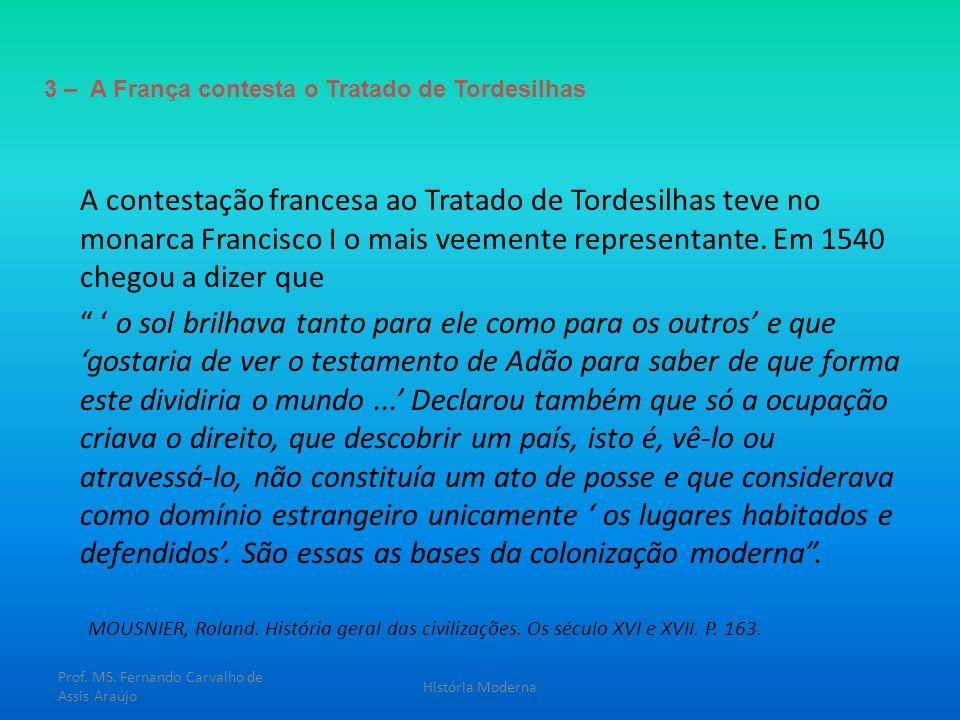3 – A França contesta o Tratado de Tordesilhas A contestação francesa ao Tratado de Tordesilhas teve no monarca Francisco I o mais veemente representa