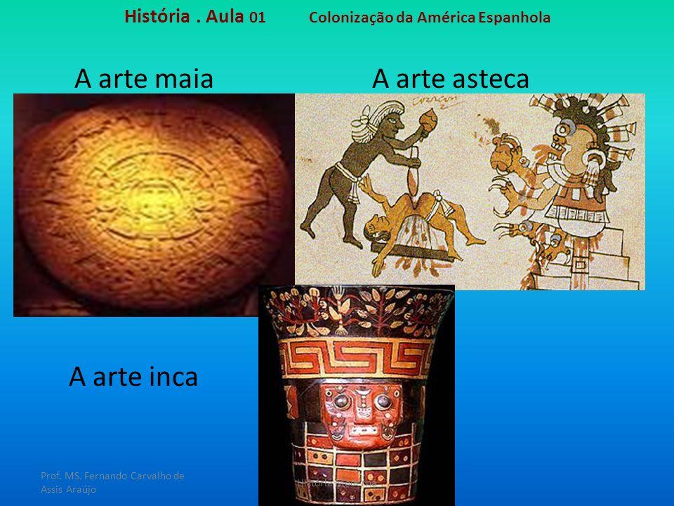 História. Aula 01 Colonização da América Espanhola A arte astecaA arte maia A arte inca Prof. MS. Fernando Carvalho de Assis Araújo História Moderna