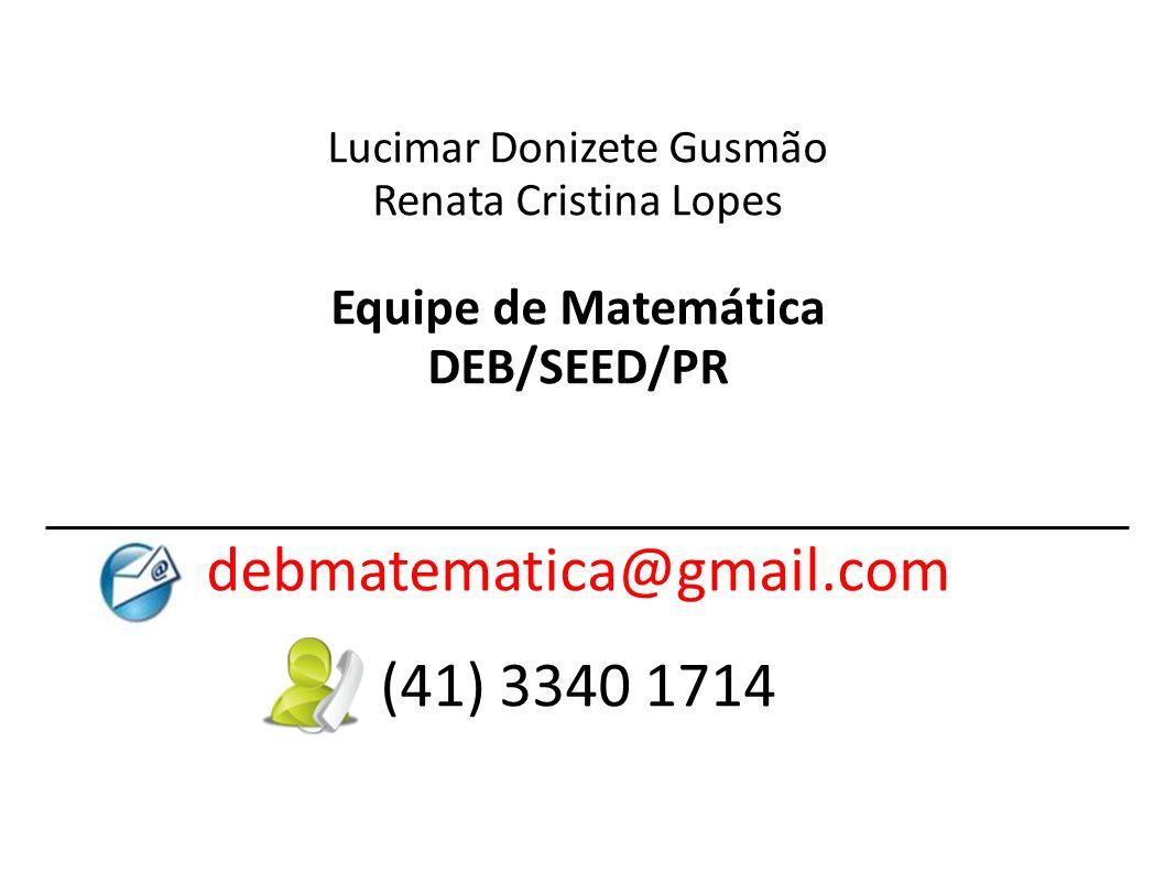 Lucimar Donizete Gusmão Renata Cristina Lopes Equipe de Matemática DEB/SEED/PR debmatematica@gmail.com (41) 3340 1714