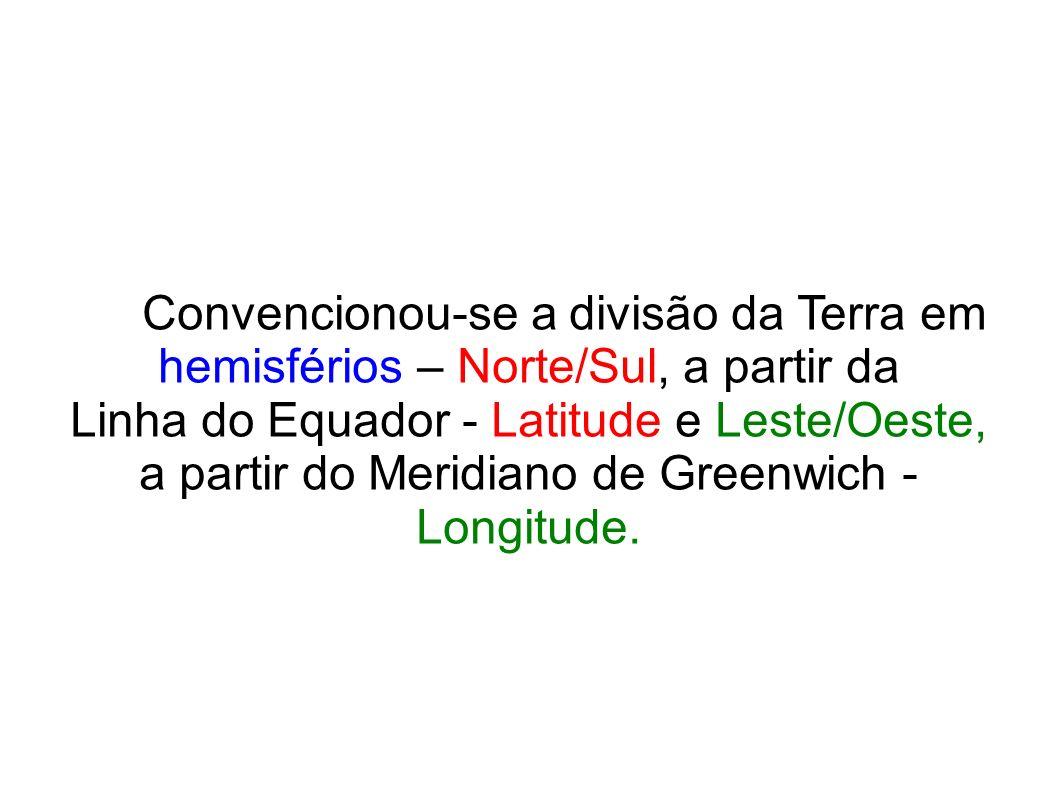 Convencionou-se a divisão da Terra em hemisférios – Norte/Sul, a partir da Linha do Equador - Latitude e Leste/Oeste, a partir do Meridiano de Greenwi