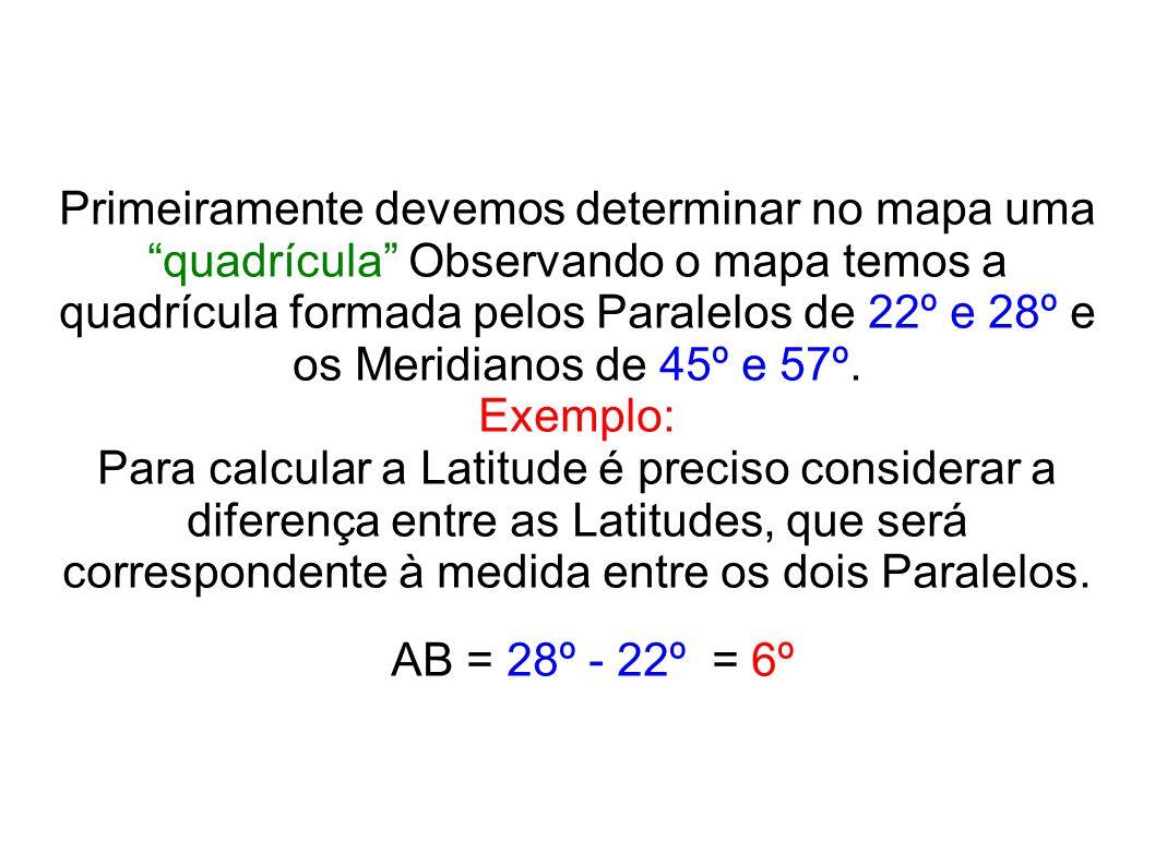 Primeiramente devemos determinar no mapa uma quadrícula Observando o mapa temos a quadrícula formada pelos Paralelos de 22º e 28º e os Meridianos de 4