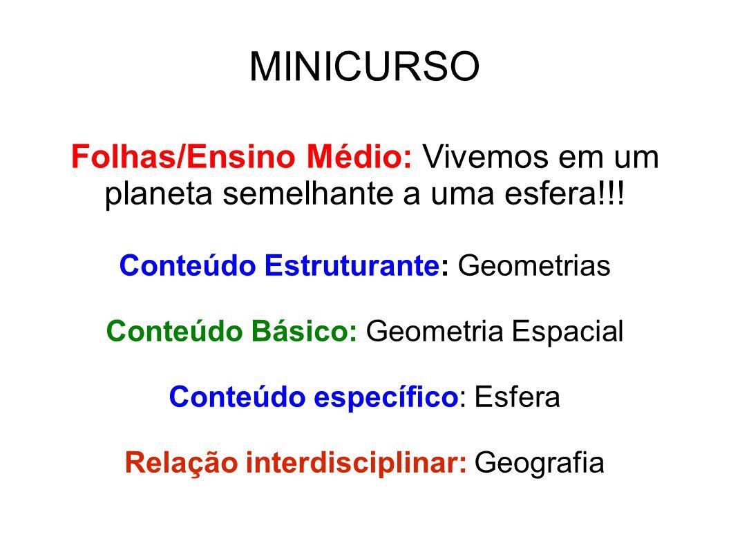 MINICURSO Folhas/Ensino Médio: Vivemos em um planeta semelhante a uma esfera!!! Conteúdo Estruturante: Geometrias Conteúdo Básico: Geometria Espacial