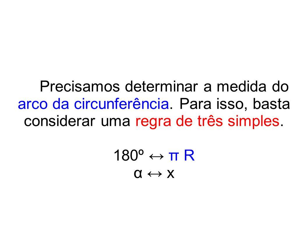 Precisamos determinar a medida do arco da circunferência. Para isso, basta considerar uma regra de três simples. 180º π R α x