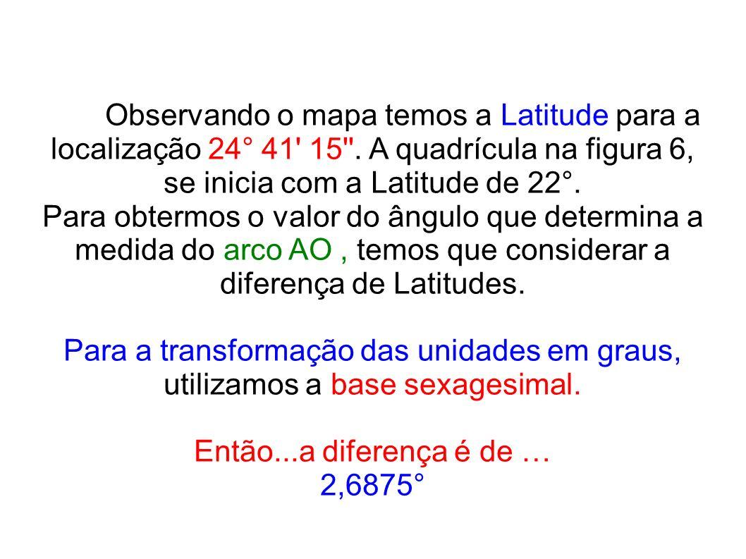 Observando o mapa temos a Latitude para a localização 24° 41' 15''. A quadrícula na figura 6, se inicia com a Latitude de 22°. Para obtermos o valor d