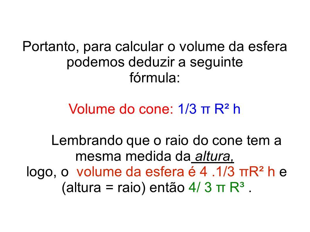 Portanto, para calcular o volume da esfera podemos deduzir a seguinte fórmula: Volume do cone: 1/3 π R² h Lembrando que o raio do cone tem a mesma med