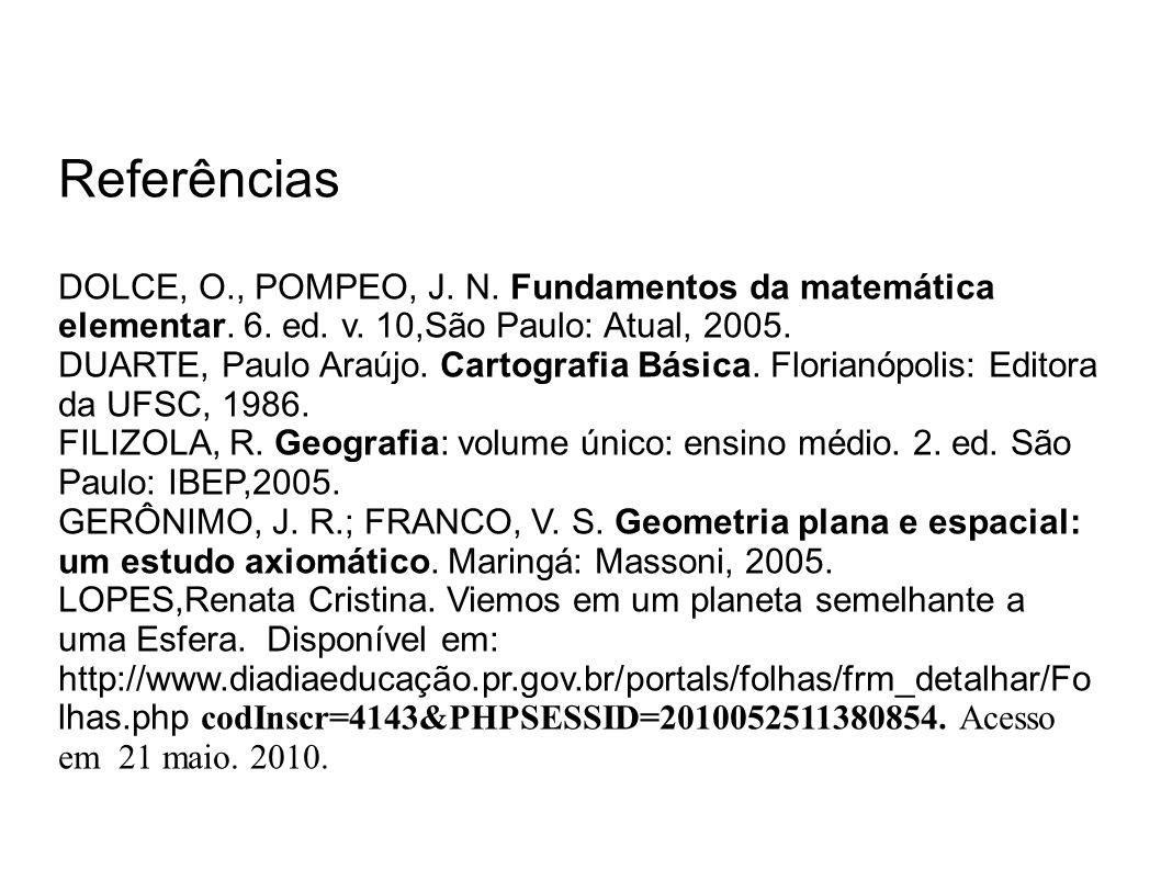 Referências DOLCE, O., POMPEO, J. N. Fundamentos da matemática elementar. 6. ed. v. 10,São Paulo: Atual, 2005. DUARTE, Paulo Araújo. Cartografia Básic