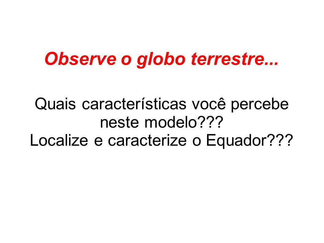 Observe o globo terrestre... Quais características você percebe neste modelo??? Localize e caracterize o Equador???