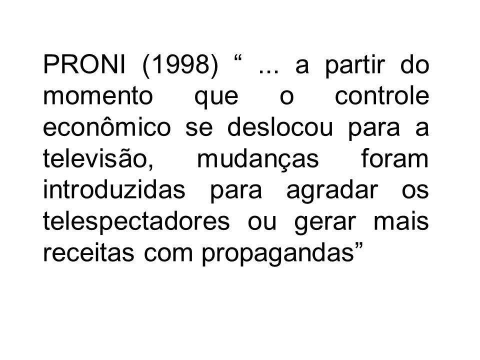 PRONI (1998)... a partir do momento que o controle econômico se deslocou para a televisão, mudanças foram introduzidas para agradar os telespectadores