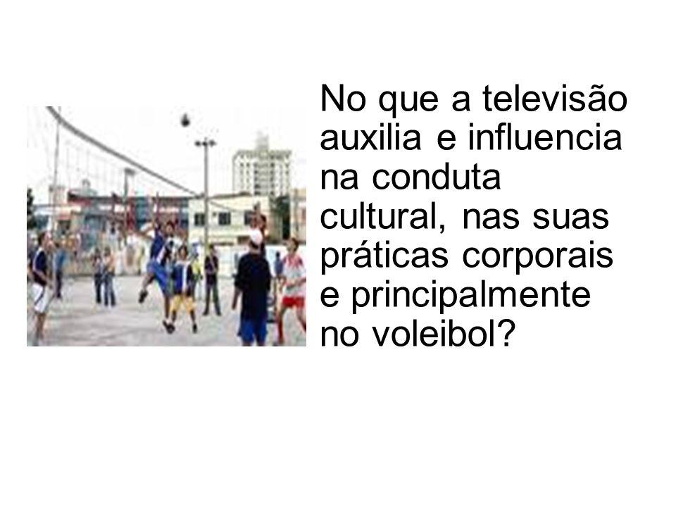 No que a televisão auxilia e influencia na conduta cultural, nas suas práticas corporais e principalmente no voleibol?