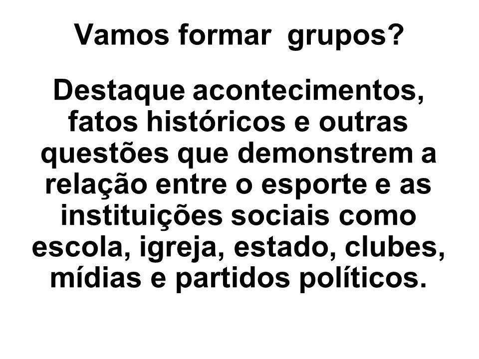 Vamos formar grupos? Destaque acontecimentos, fatos históricos e outras questões que demonstrem a relação entre o esporte e as instituições sociais co