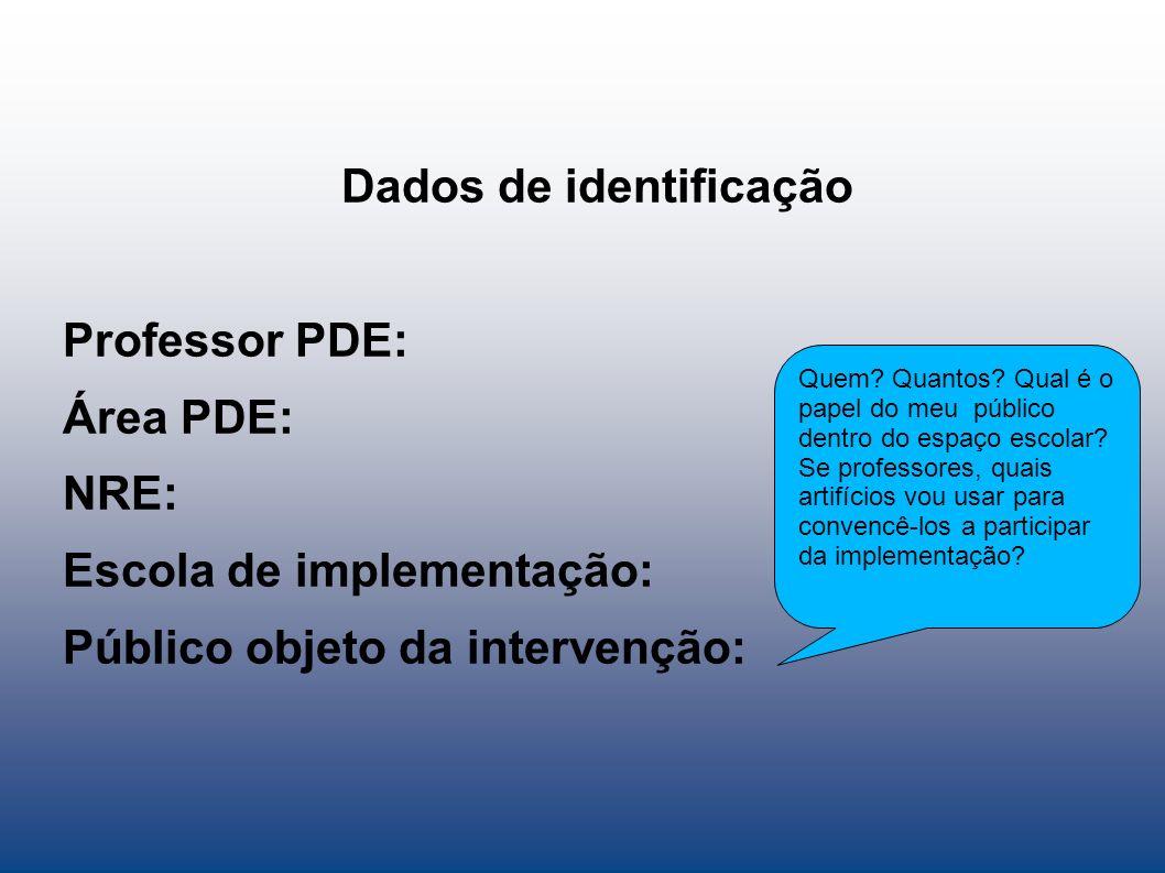 Dados de identificação Professor PDE: Área PDE: NRE: Escola de implementação: Público objeto da intervenção: Quem.