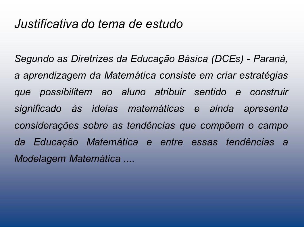 Justificativa do tema de estudo Segundo as Diretrizes da Educação Básica (DCEs) - Paraná, a aprendizagem da Matemática consiste em criar estratégias que possibilitem ao aluno atribuir sentido e construir significado às ideias matemáticas e ainda apresenta considerações sobre as tendências que compõem o campo da Educação Matemática e entre essas tendências a Modelagem Matemática....