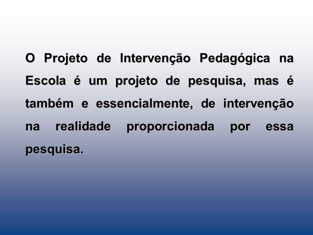 O Projeto de Intervenção Pedagógica na Escola é um projeto de pesquisa, mas é também e essencialmente, de intervenção na realidade proporcionada por essa pesquisa.