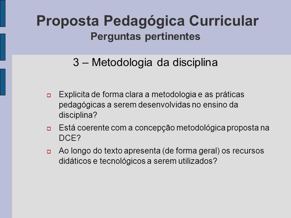 Proposta Pedagógica Curricular Perguntas pertinentes 3 – Metodologia da disciplina Explicita de forma clara a metodologia e as práticas pedagógicas a