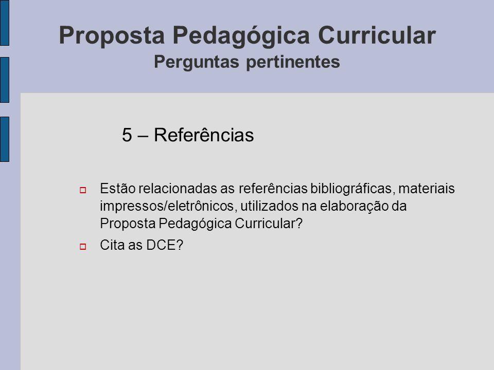 Proposta Pedagógica Curricular Perguntas pertinentes 5 – Referências Estão relacionadas as referências bibliográficas, materiais impressos/eletrônicos