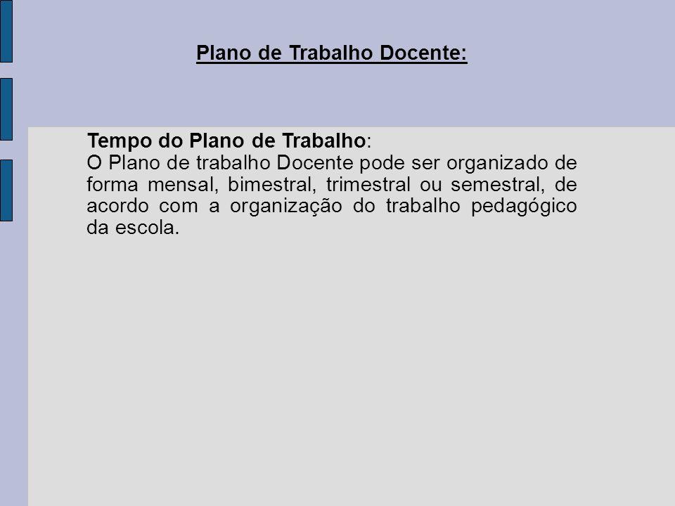Plano de Trabalho Docente: Tempo do Plano de Trabalho: O Plano de trabalho Docente pode ser organizado de forma mensal, bimestral, trimestral ou semes