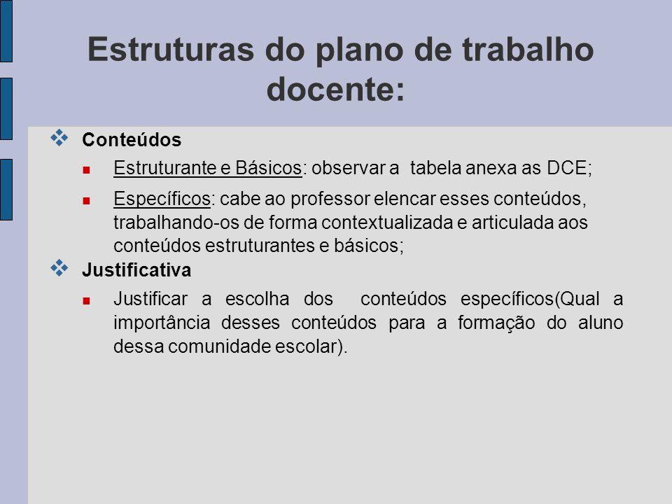 Estruturas do plano de trabalho docente: Conteúdos Estruturante e Básicos: observar a tabela anexa as DCE; Específicos: cabe ao professor elencar esse