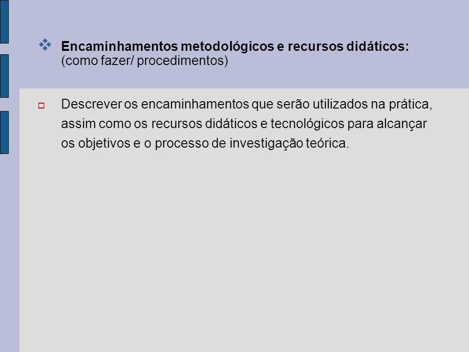 Encaminhamentos metodológicos e recursos didáticos: (como fazer/ procedimentos) Descrever os encaminhamentos que serão utilizados na prática, assim co