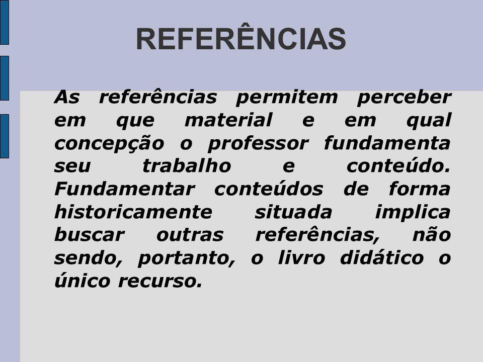 REFERÊNCIAS As referências permitem perceber em que material e em qual concepção o professor fundamenta seu trabalho e conteúdo. Fundamentar conteúdos