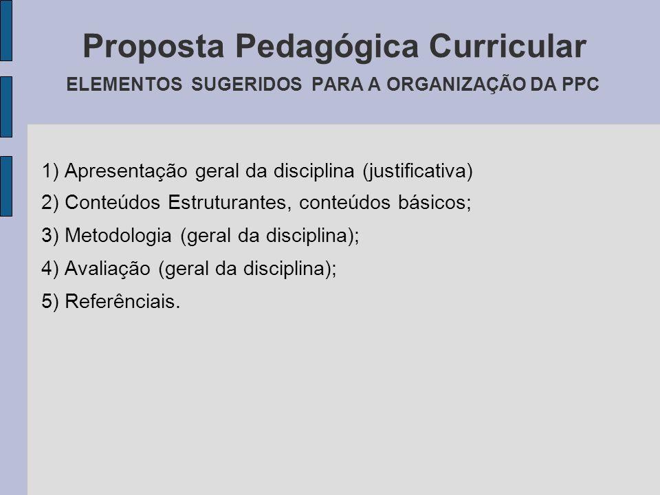 Proposta Pedagógica Curricular ELEMENTOS SUGERIDOS PARA A ORGANIZAÇÃO DA PPC 1) Apresentação geral da disciplina (justificativa) 2) Conteúdos Estrutur