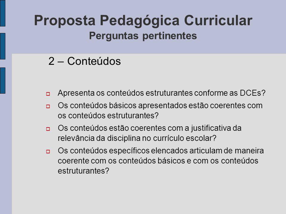 Proposta Pedagógica Curricular Perguntas pertinentes 2 – Conteúdos Apresenta os conteúdos estruturantes conforme as DCEs? Os conteúdos básicos apresen