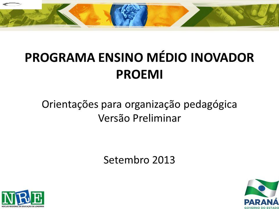 PROGRAMA ENSINO MÉDIO INOVADOR PROEMI Orientações para organização pedagógica Versão Preliminar Setembro 2013