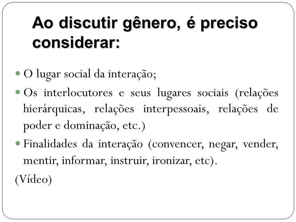 Ao discutir gênero, é preciso considerar: O lugar social da interação; Os interlocutores e seus lugares sociais (relações hierárquicas, relações inter