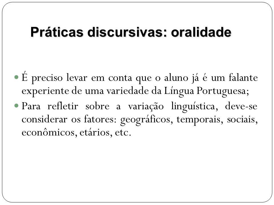 Práticas discursivas: oralidade É preciso levar em conta que o aluno já é um falante experiente de uma variedade da Língua Portuguesa; Para refletir sobre a variação linguística, deve-se considerar os fatores: geográficos, temporais, sociais, econômicos, etários, etc.