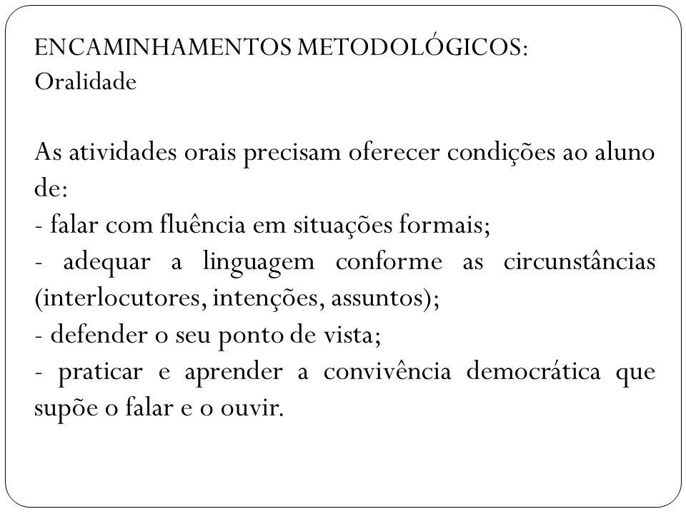 ENCAMINHAMENTOS METODOLÓGICOS: Oralidade As atividades orais precisam oferecer condições ao aluno de: - falar com fluência em situações formais; - ade